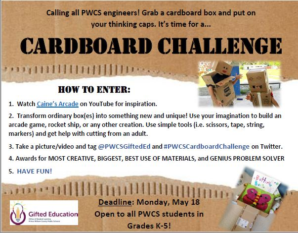 Calling all PWCS engineers! Grab a cardboard box and put on your thinking caps. It's time for a...   How to Enter: 1. Watch Caine's Arcade on YouTube for inspiration. 2. Transform ordinary box(es) into something new and unique! Use your imagination to build an arcade game, rocket ship, or any other creation. Use simple tools (i.e. scissors, tape, string, markers) and get help with cutting from an adult. 3. Take a picture/video and tag @PWCSGiftedEd and #PWCSCardboardChallenge on Twitter. 4. Awards for MOST CREATIVE, BIGGEST, BEST USE OF MATERIALS, and GENIUS PROBLEM SOLVER